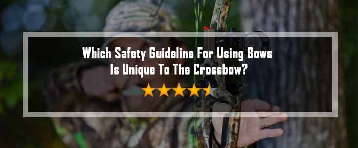 Which Safety Guideline For Using Bows Is Unique To The Crossbow