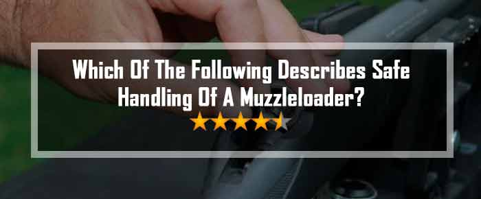 Which of the following describes safe handling of a muzzleloader