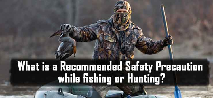 What is a Recommended Safety Precaution while fishing or Hunting